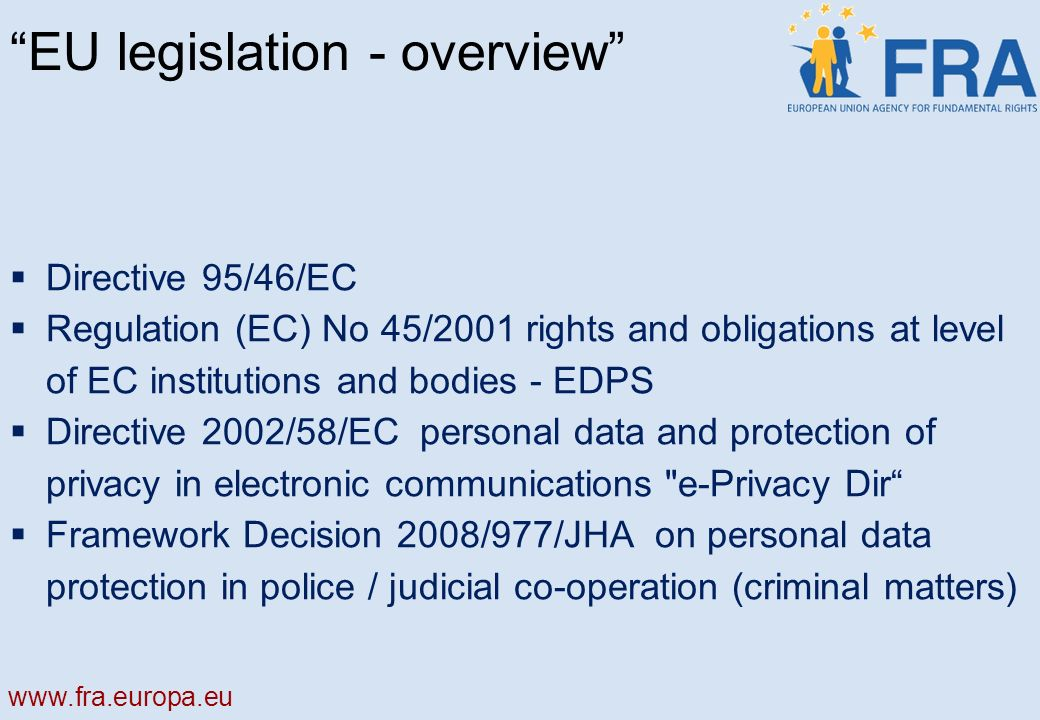 EU legislation - overview Directive 95/46/EC Regulation (EC) No 45/2001 rights and obligations at level of EC institutions and bodies - EDPS Directive 2002/58/EC personal data and protection of privacy in electronic communications e-Privacy Dir Framework Decision 2008/977/JHA on personal data protection in police / judicial co-operation (criminal matters)
