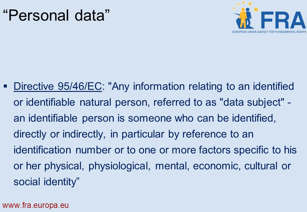 Personal data Directive 95/46/EC: Any information relating to an identified or identifiable natural person, referred to as data subject - an identifiable person is someone who can be identified, directly or indirectly, in particular by reference to an identification number or to one or more factors specific to his or her physical, physiological, mental, economic, cultural or social identity