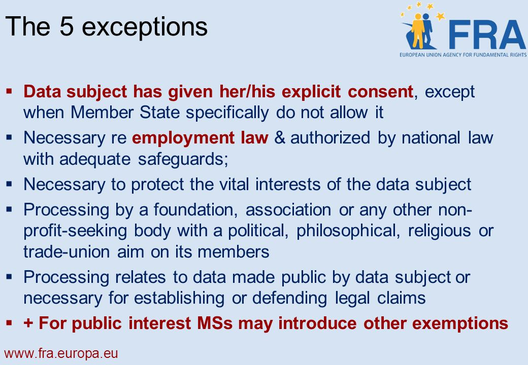 The 5 exceptions Data subject has given her/his explicit consent, except when Member State specifically do not allow it Necessary re employment law & authorized by national law with adequate safeguards; Necessary to protect the vital interests of the data subject Processing by a foundation, association or any other non- profit-seeking body with a political, philosophical, religious or trade-union aim on its members Processing relates to data made public by data subject or necessary for establishing or defending legal claims + For public interest MSs may introduce other exemptions