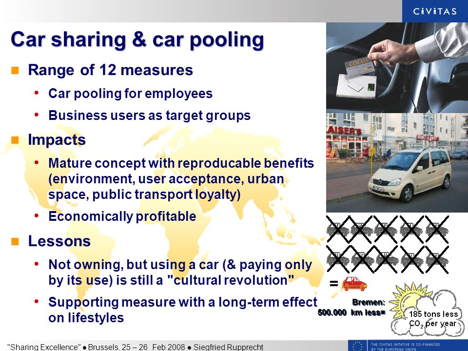 Sharing Excellence Brussels, 25 – 26 Feb 2008 Siegfried Rupprecht Car sharing & car pooling Range of 12 measures Car pooling for employees Business users as target groups Impacts Mature concept with reproducable benefits (environment, user acceptance, urban space, public transport loyalty) Economically profitable Lessons Not owning, but using a car (& paying only by its use) is still a cultural revolution Supporting measure with a long-term effect on lifestyles Bremen: km less=