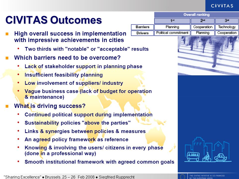 Sharing Excellence Brussels, 25 – 26 Feb 2008 Siegfried Rupprecht CIVITAS Outcomes High overall success in implementation with impressive achievements in cities Two thirds with notable or acceptable results Which barriers need to be overcome.
