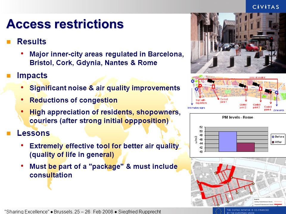 Sharing Excellence Brussels, 25 – 26 Feb 2008 Siegfried Rupprecht Access restrictions Results Major inner-city areas regulated in Barcelona, Bristol, Cork, Gdynia, Nantes & Rome Impacts Significant noise & air quality improvements Reductions of congestion High appreciation of residents, shopowners, couriers (after strong initial oppposition) Lessons Extremely effective tool for better air quality (quality of life in general) Must be part of a package & must include consultation