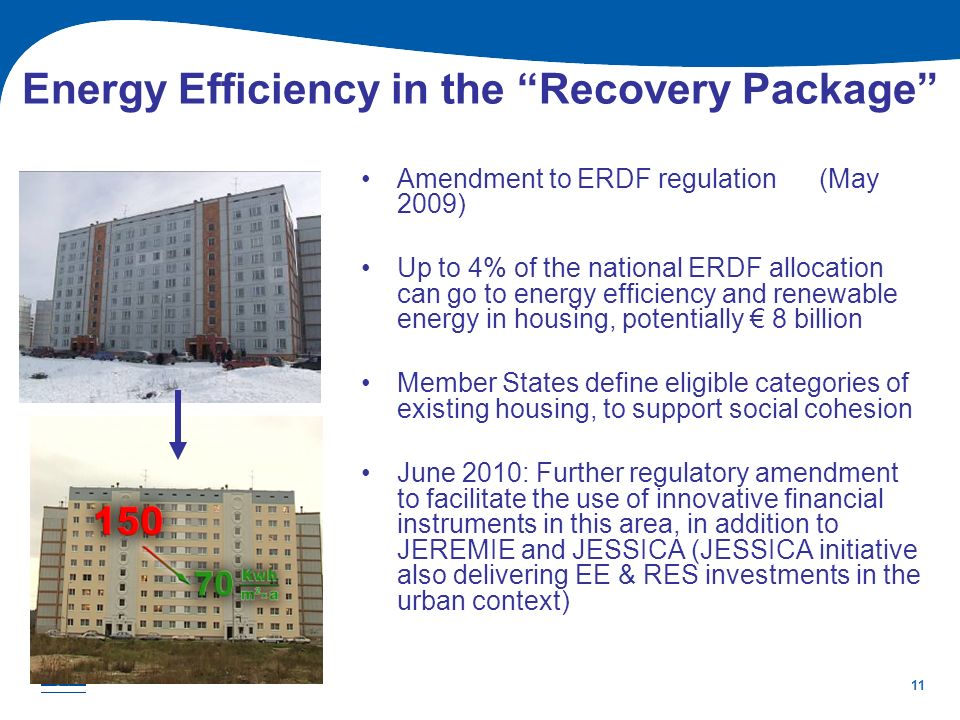 11 Energy Efficiency in the Recovery Package Amendment to ERDF regulation (May 2009) Up to 4% of the national ERDF allocation can go to energy efficie