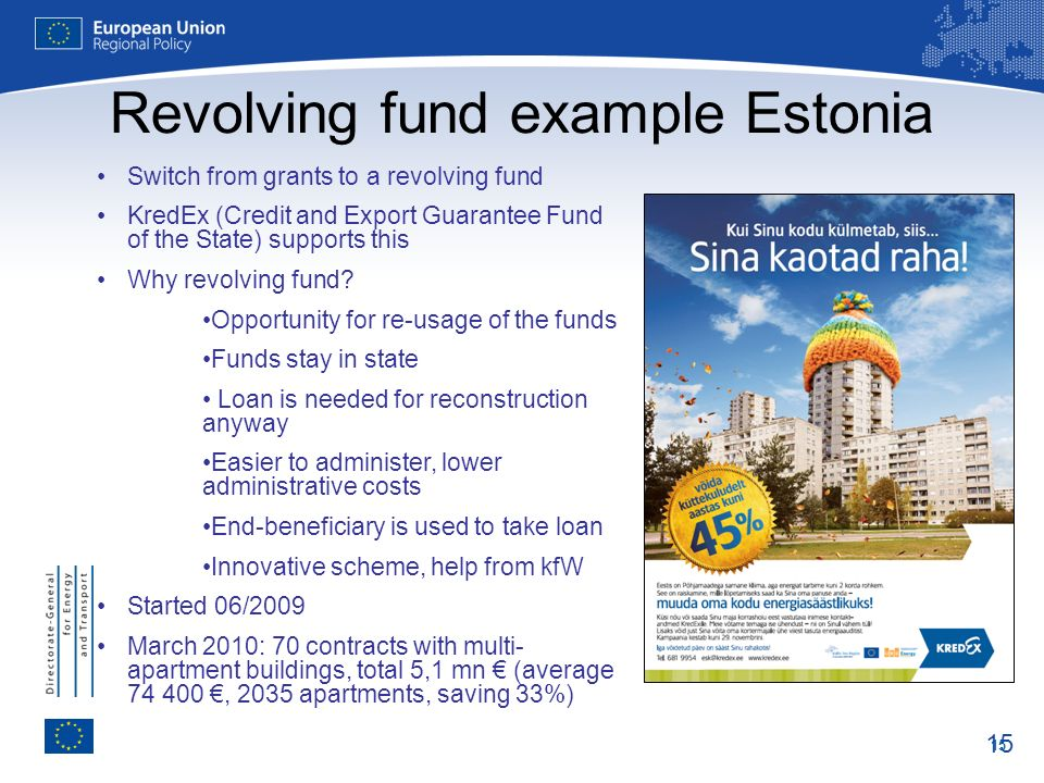 15 Revolving fund example Estonia Switch from grants to a revolving fund KredEx (Credit and Export Guarantee Fund of the State) supports this Why revo