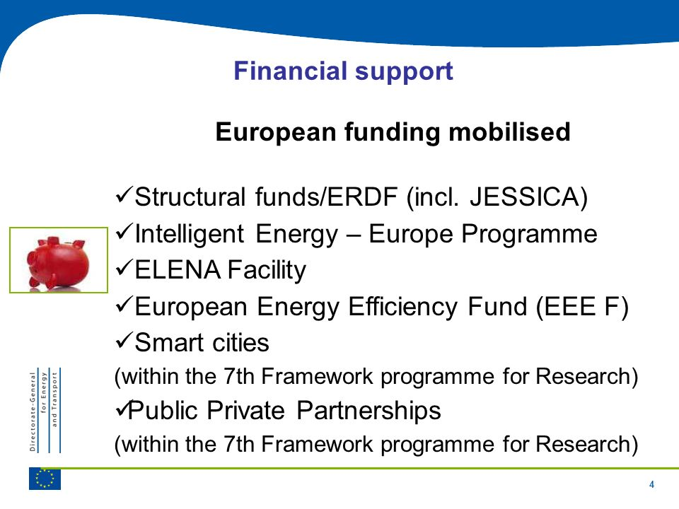 4 Financial support European funding mobilised Structural funds/ERDF (incl. JESSICA) Intelligent Energy – Europe Programme ELENA Facility European Ene