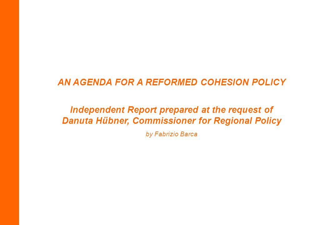 AN AGENDA FOR A REFORMED COHESION POLICY Independent Report prepared at the request of Danuta Hübner, Commissioner for Regional Policy by Fabrizio Barca