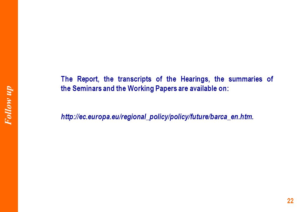 22 The Report, the transcripts of the Hearings, the summaries of the Seminars and the Working Papers are available on: http://ec.europa.eu/regional_policy/policy/future/barca_en.htm.