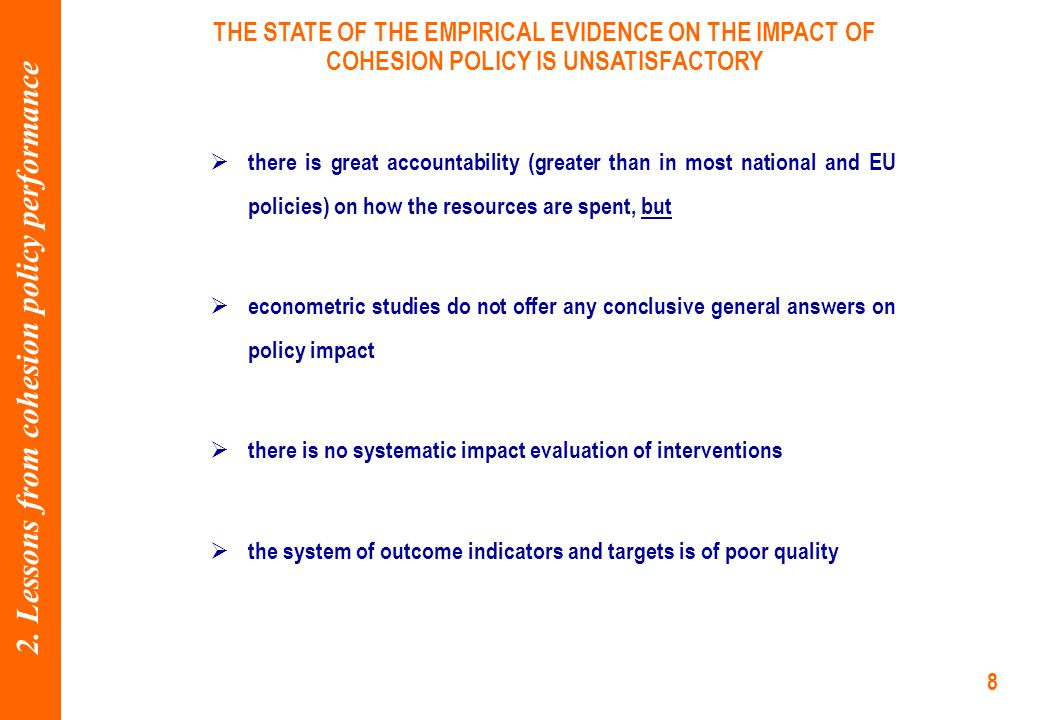 8 THE STATE OF THE EMPIRICAL EVIDENCE ON THE IMPACT OF COHESION POLICY IS UNSATISFACTORY there is great accountability (greater than in most national and EU policies) on how the resources are spent, but econometric studies do not offer any conclusive general answers on policy impact there is no systematic impact evaluation of interventions the system of outcome indicators and targets is of poor quality 2.