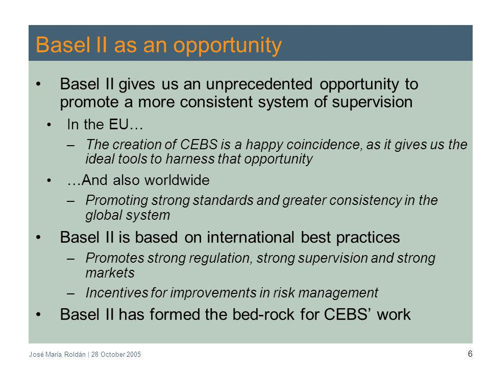 José María Roldán | 28 October 2005 6 Basel II as an opportunity Basel II gives us an unprecedented opportunity to promote a more consistent system of supervision In the EU… –The creation of CEBS is a happy coincidence, as it gives us the ideal tools to harness that opportunity …And also worldwide –Promoting strong standards and greater consistency in the global system Basel II is based on international best practices –Promotes strong regulation, strong supervision and strong markets –Incentives for improvements in risk management Basel II has formed the bed-rock for CEBS work