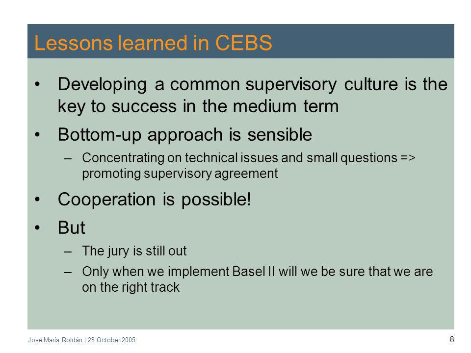 José María Roldán | 28 October 2005 8 Lessons learned in CEBS Developing a common supervisory culture is the key to success in the medium term Bottom-up approach is sensible –Concentrating on technical issues and small questions => promoting supervisory agreement Cooperation is possible.