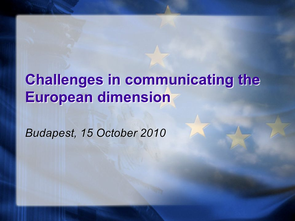 Challenges in communicating the European dimension Budapest, 15 October 2010