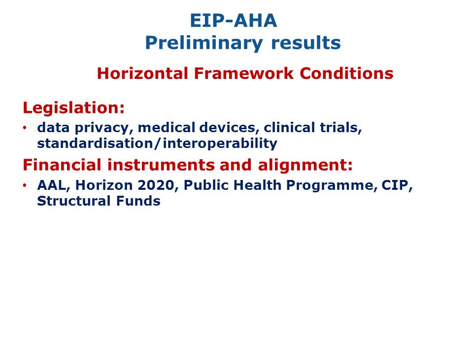 EIP-AHA Preliminary results Horizontal Framework Conditions Legislation: data privacy, medical devices, clinical trials, standardisation/interoperability Financial instruments and alignment: AAL, Horizon 2020, Public Health Programme, CIP, Structural Funds