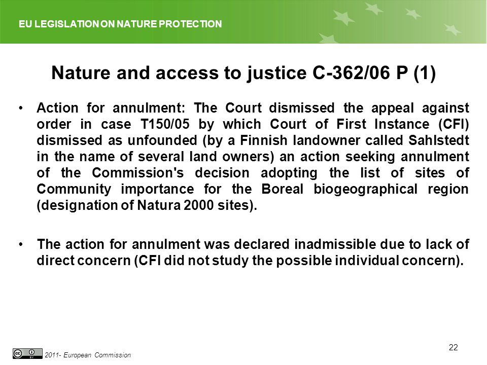 EU LEGISLATION ON NATURE PROTECTION 2011- European Commission 22 Nature and access to justice C 362/06 P (1) Action for annulment: The Court dismissed