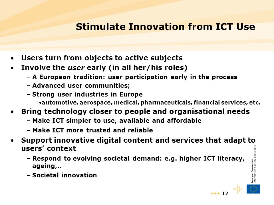 12 Stimulate Innovation from ICT Use Users turn from objects to active subjects Involve the user early (in all her/his roles) –A European tradition: user participation early in the process –Advanced user communities; –Strong user industries in Europe automotive, aerospace, medical, pharmaceuticals, financial services, etc.