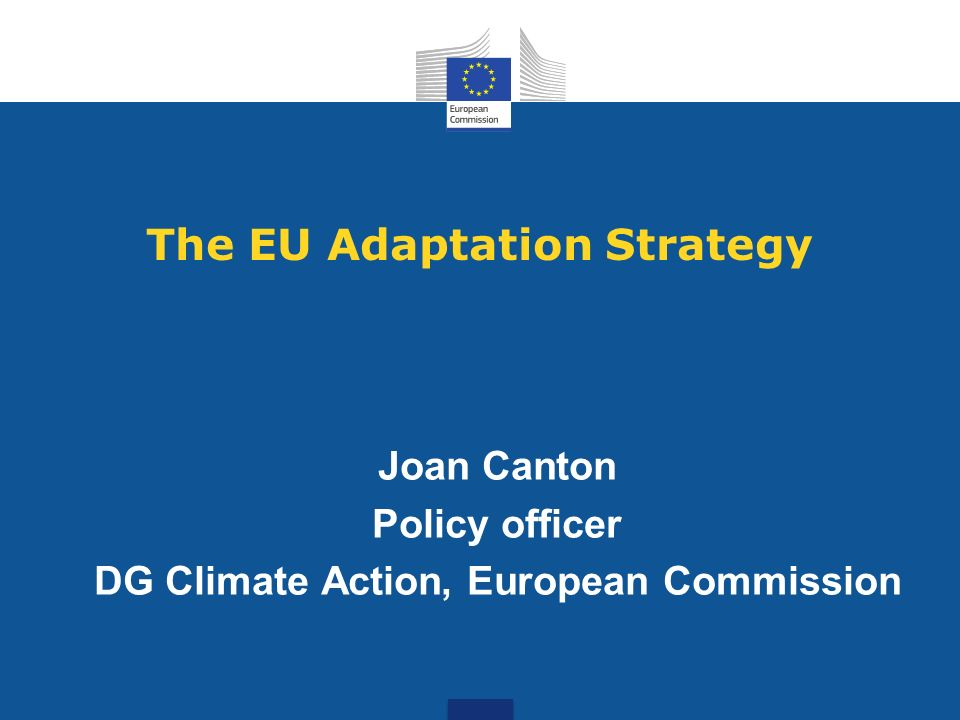 The EU Adaptation Strategy Joan Canton Policy officer DG Climate Action, European Commission
