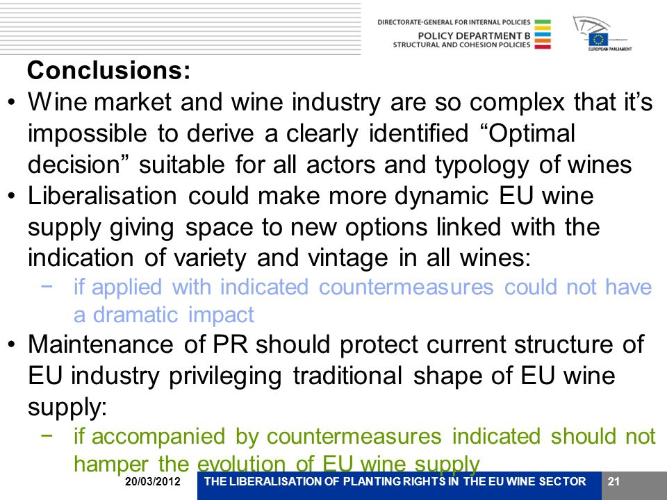 20/03/2012THE LIBERALISATION OF PLANTING RIGHTS IN THE EU WINE SECTOR21 Conclusions: Wine market and wine industry are so complex that its impossible to derive a clearly identified Optimal decision suitable for all actors and typology of wines Liberalisation could make more dynamic EU wine supply giving space to new options linked with the indication of variety and vintage in all wines: if applied with indicated countermeasures could not have a dramatic impact Maintenance of PR should protect current structure of EU industry privileging traditional shape of EU wine supply: if accompanied by countermeasures indicated should not hamper the evolution of EU wine supply