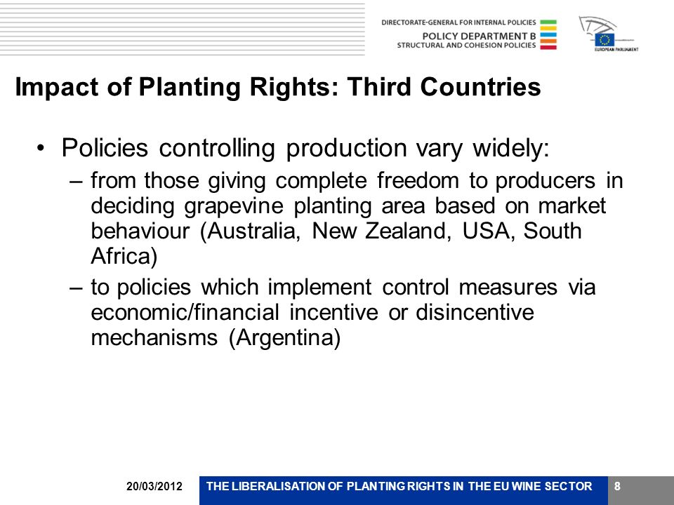 20/03/2012THE LIBERALISATION OF PLANTING RIGHTS IN THE EU WINE SECTOR8 Impact of Planting Rights: Third Countries Policies controlling production vary widely: –from those giving complete freedom to producers in deciding grapevine planting area based on market behaviour (Australia, New Zealand, USA, South Africa) –to policies which implement control measures via economic/financial incentive or disincentive mechanisms (Argentina)