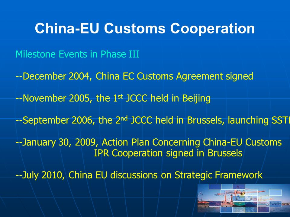 China-EU Customs Cooperation Milestone Events in Phase III --December 2004, China EC Customs Agreement signed --November 2005, the 1 st JCCC held in Beijing --September 2006, the 2 nd JCCC held in Brussels, launching SSTL --January 30, 2009, Action Plan Concerning China-EU Customs IPR Cooperation signed in Brussels --July 2010, China EU discussions on Strategic Framework