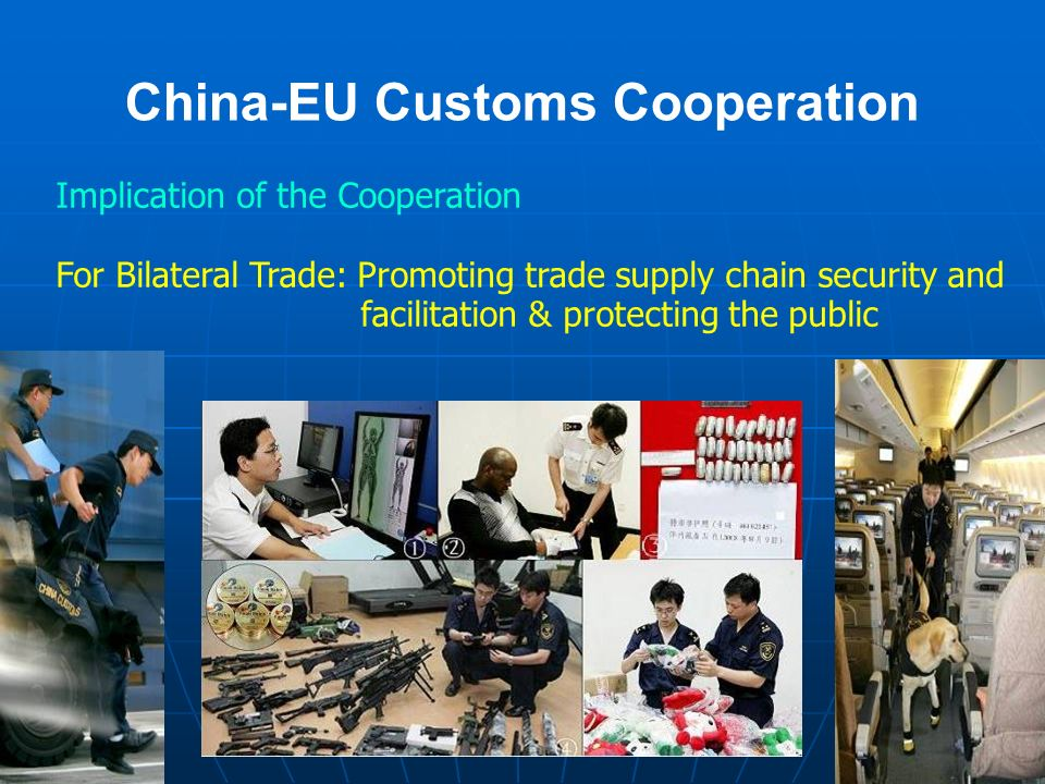 China-EU Customs Cooperation Implication of the Cooperation For Bilateral Trade: Promoting trade supply chain security and facilitation & protecting the public