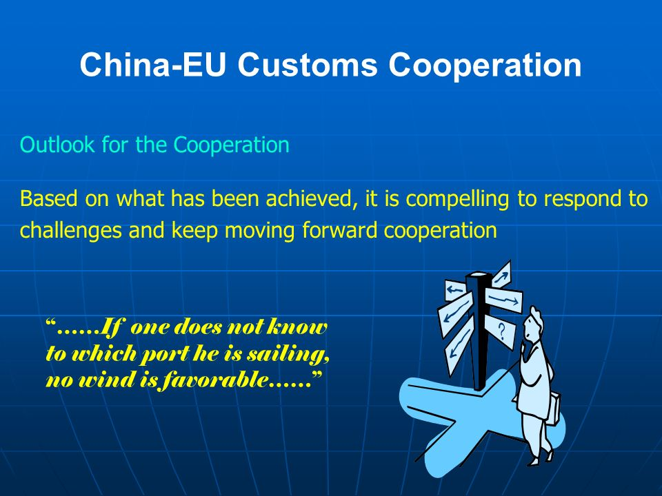 China-EU Customs Cooperation Outlook for the Cooperation Based on what has been achieved, it is compelling to respond to challenges and keep moving forward cooperation ……If one does not know to which port he is sailing, no wind is favorable……