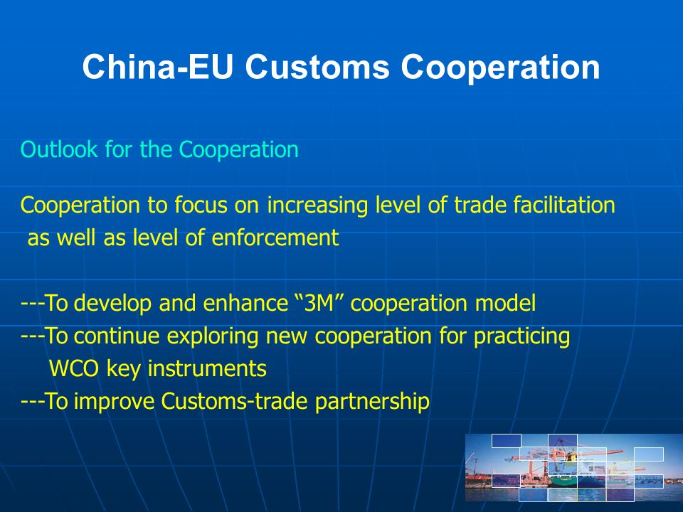 China-EU Customs Cooperation Outlook for the Cooperation Cooperation to focus on increasing level of trade facilitation as well as level of enforcement ---To develop and enhance 3M cooperation model ---To continue exploring new cooperation for practicing WCO key instruments ---To improve Customs-trade partnership