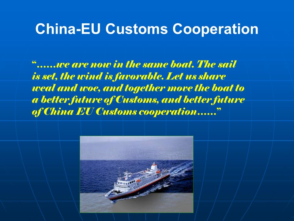 China-EU Customs Cooperation ……we are now in the same boat. The sail is set, the wind is favorable. Let us share weal and woe, and together move the b