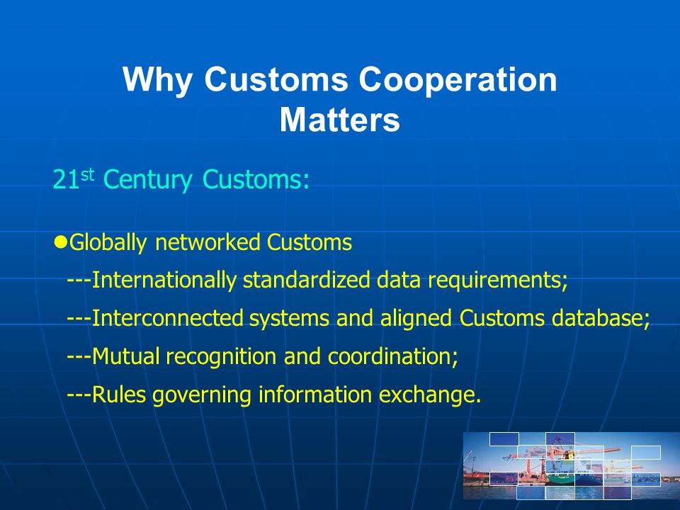 Why Customs Cooperation Matters 21 st Century Customs: Globally networked Customs ---Internationally standardized data requirements; ---Interconnected