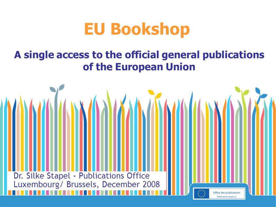 EU Bookshop A single access to the official general publications of the European Union Dr. Silke Stapel - Publications Office Luxembourg/ Brussels, De