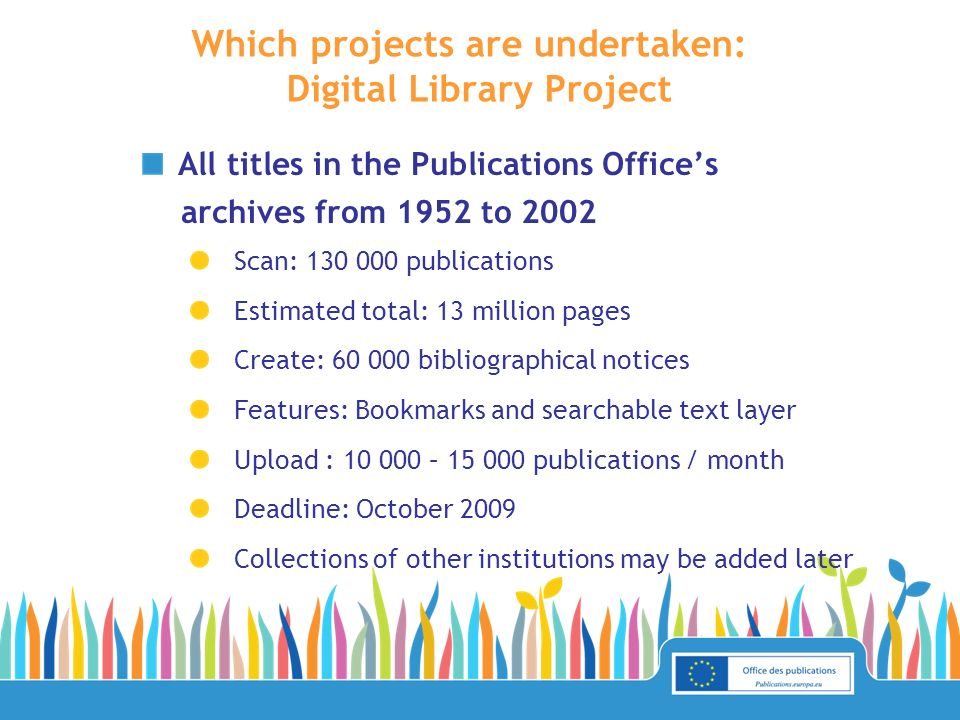 All titles in the Publications Offices archives from 1952 to 2002 Scan: publications Estimated total: 13 million pages Create: bibliographical notices Features: Bookmarks and searchable text layer Upload : – publications / month Deadline: October 2009 Collections of other institutions may be added later Which projects are undertaken: Digital Library Project