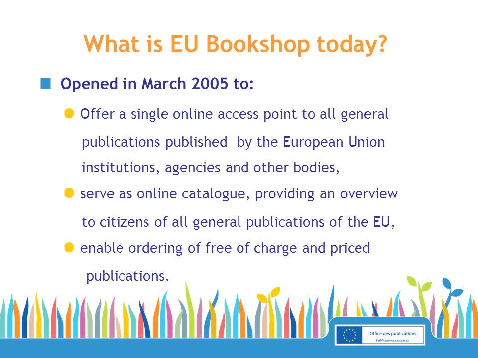 Opened in March 2005 to: Offer a single online access point to all general publications published by the European Union institutions, agencies and other bodies, serve as online catalogue, providing an overview to citizens of all general publications of the EU, enable ordering of free of charge and priced publications.