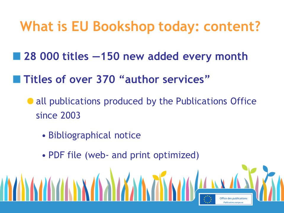28 000 titles 150 new added every month Titles of over 370 author services all publications produced by the Publications Office since 2003 Bibliograph