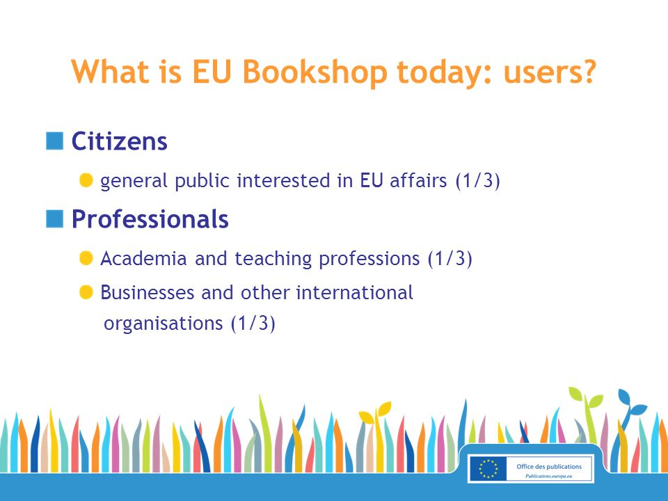 Login for EU employees Order one copy of priced publications for free Privileged users Bulk orders Representations and delegations, info points and documentation centres in Europe (over 2000) Biggest growth potential Commercial distributors network (36) Librarians Corner Retrieve bibliographical data in different languages and formats What is EU Bookshop today: privileged accesses?