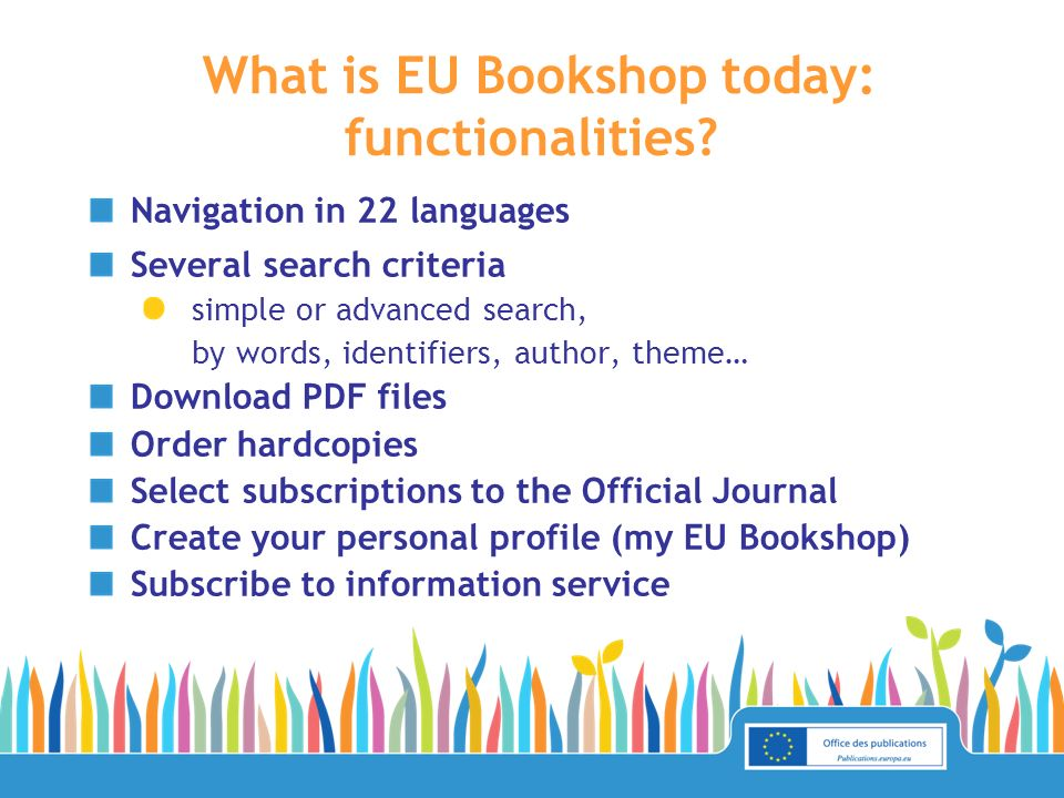 What is EU Bookshop today: functionalities? Navigation in 22 languages Several search criteria simple or advanced search, by words, identifiers, autho