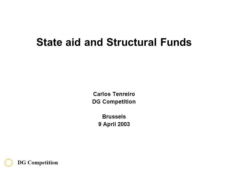 State aid and Structural Funds Carlos Tenreiro DG Competition Brussels 9 April 2003 DG Competition
