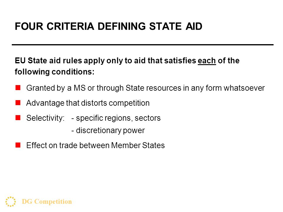 FOUR CRITERIA DEFINING STATE AID EU State aid rules apply only to aid that satisfies each of the following conditions: Granted by a MS or through State resources in any form whatsoever Advantage that distorts competition Selectivity:- specific regions, sectors - discretionary power Effect on trade between Member States