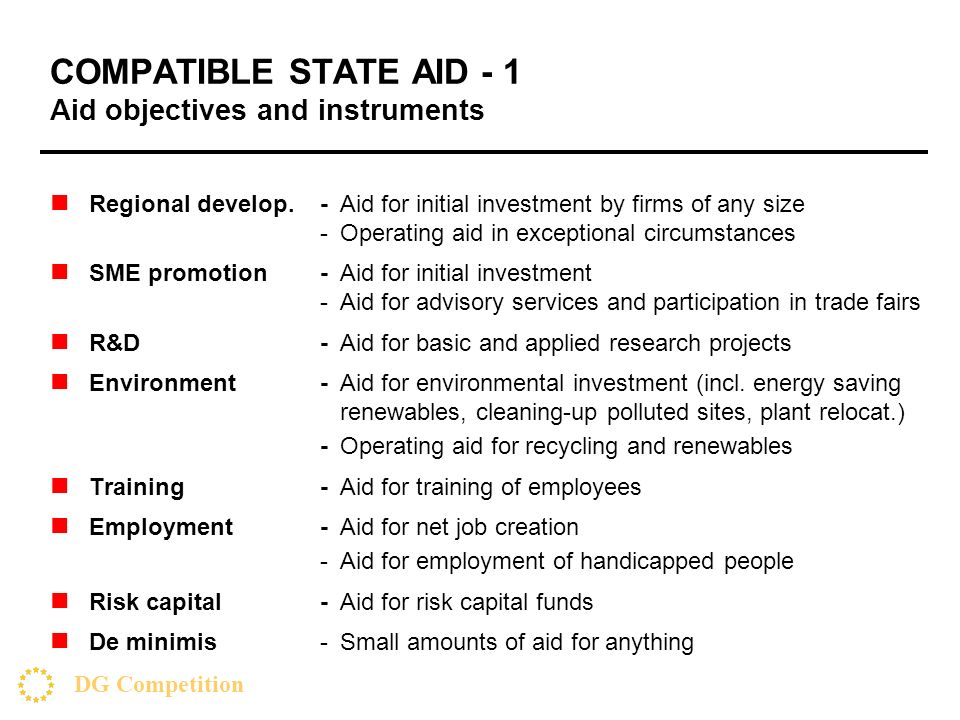 DG Competition COMPATIBLE STATE AID - 1 Aid objectives and instruments Regional develop.-Aid for initial investment by firms of any size -Operating aid in exceptional circumstances SME promotion-Aid for initial investment -Aid for advisory services and participation in trade fairs R&D -Aid for basic and applied research projects Environment -Aid for environmental investment (incl.