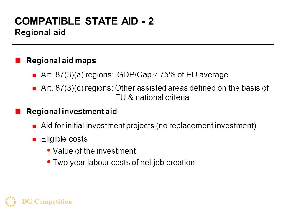 DG Competition COMPATIBLE STATE AID - 2 Regional aid Regional aid maps Art. 87(3)(a) regions: GDP/Cap < 75% of EU average Art. 87(3)(c) regions: Other