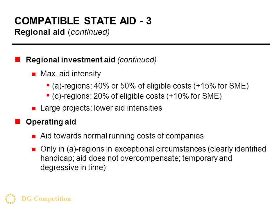 DG Competition COMPATIBLE STATE AID - 3 Regional aid (continued) Regional investment aid (continued) Max. aid intensity (a)-regions: 40% or 50% of eli