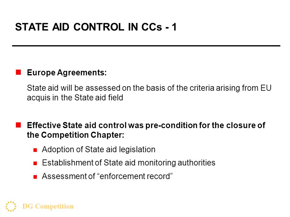 DG Competition STATE AID CONTROL IN CCs - 1 Europe Agreements: State aid will be assessed on the basis of the criteria arising from EU acquis in the State aid field Effective State aid control was pre-condition for the closure of the Competition Chapter: Adoption of State aid legislation Establishment of State aid monitoring authorities Assessment of enforcement record