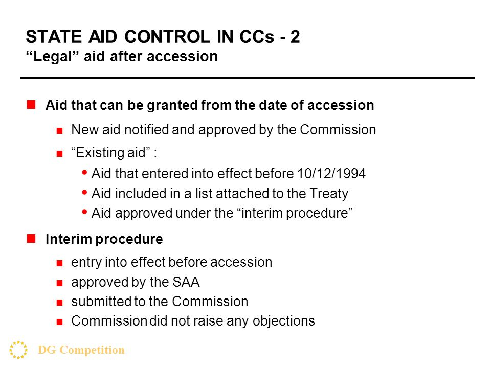 DG Competition STATE AID CONTROL IN CCs - 2 Legal aid after accession Aid that can be granted from the date of accession New aid notified and approved by the Commission Existing aid : Aid that entered into effect before 10/12/1994 Aid included in a list attached to the Treaty Aid approved under the interim procedure Interim procedure entry into effect before accession approved by the SAA submitted to the Commission Commission did not raise any objections
