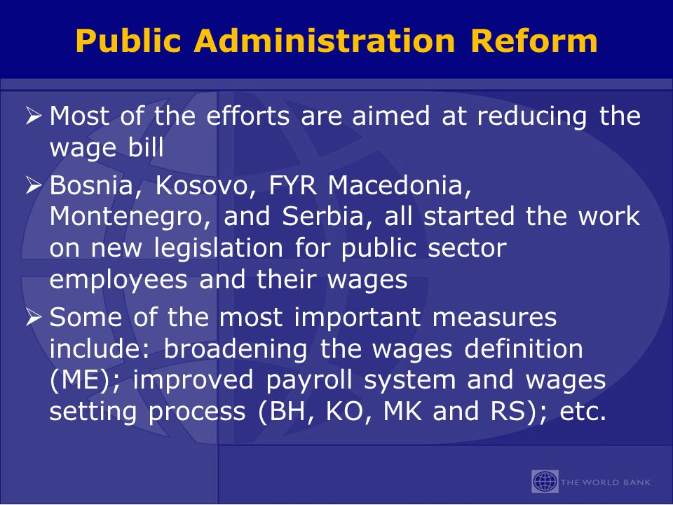 Public Administration Reform Most of the efforts are aimed at reducing the wage bill Bosnia, Kosovo, FYR Macedonia, Montenegro, and Serbia, all started the work on new legislation for public sector employees and their wages Some of the most important measures include: broadening the wages definition (ME); improved payroll system and wages setting process (BH, KO, MK and RS); etc.