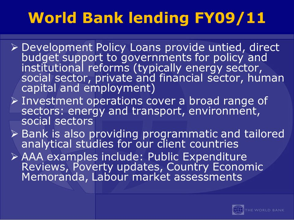 World Bank lending FY09/11 Development Policy Loans provide untied, direct budget support to governments for policy and institutional reforms (typically energy sector, social sector, private and financial sector, human capital and employment) Investment operations cover a broad range of sectors: energy and transport, environment, social sectors Bank is also providing programmatic and tailored analytical studies for our client countries AAA examples include: Public Expenditure Reviews, Poverty updates, Country Economic Memoranda, Labour market assessments