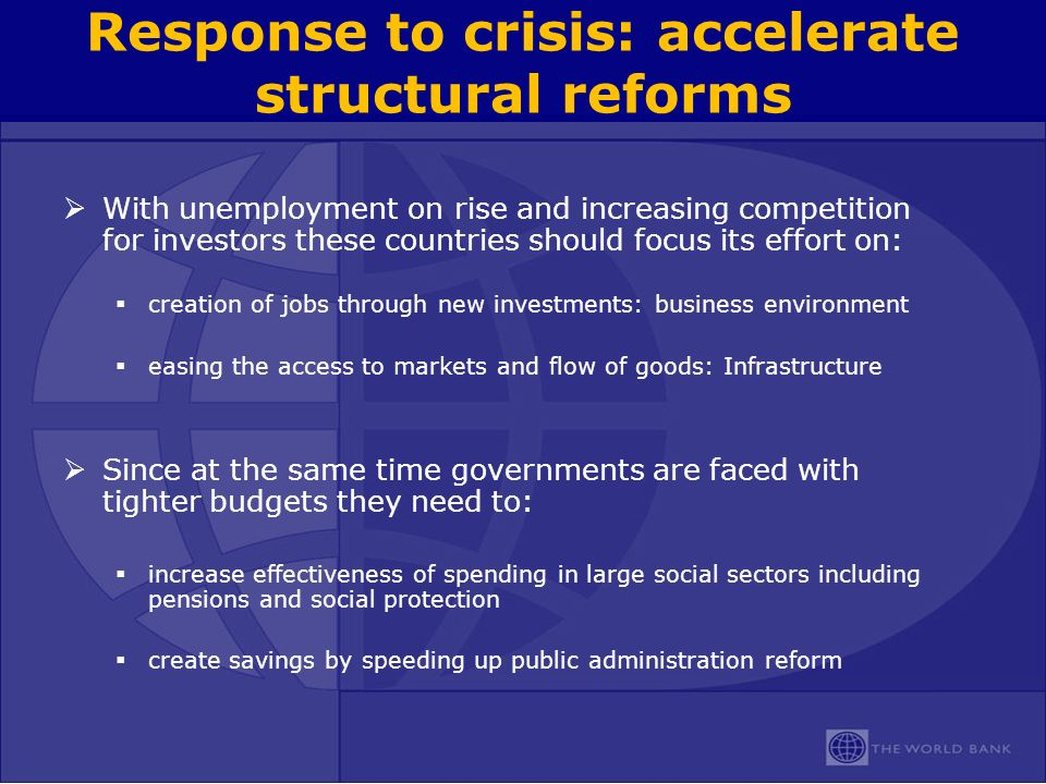 Response to crisis: accelerate structural reforms With unemployment on rise and increasing competition for investors these countries should focus its effort on: creation of jobs through new investments: business environment easing the access to markets and flow of goods: Infrastructure Since at the same time governments are faced with tighter budgets they need to: increase effectiveness of spending in large social sectors including pensions and social protection create savings by speeding up public administration reform