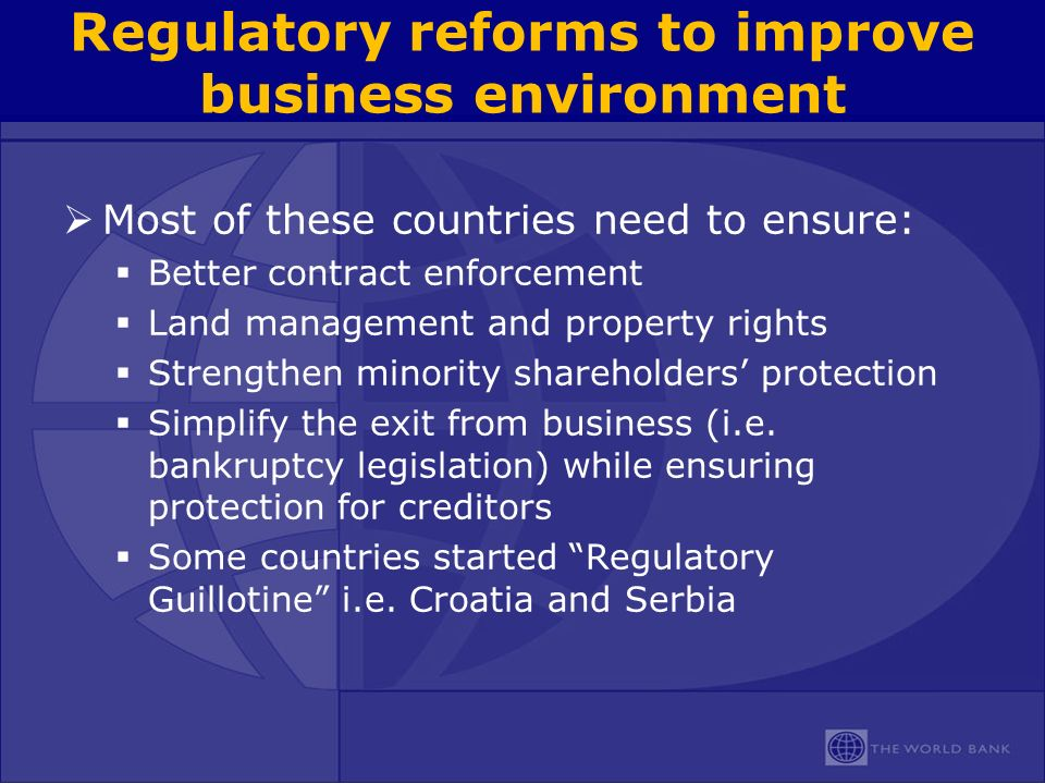 Regulatory reforms to improve business environment Most of these countries need to ensure: Better contract enforcement Land management and property rights Strengthen minority shareholders protection Simplify the exit from business (i.e.