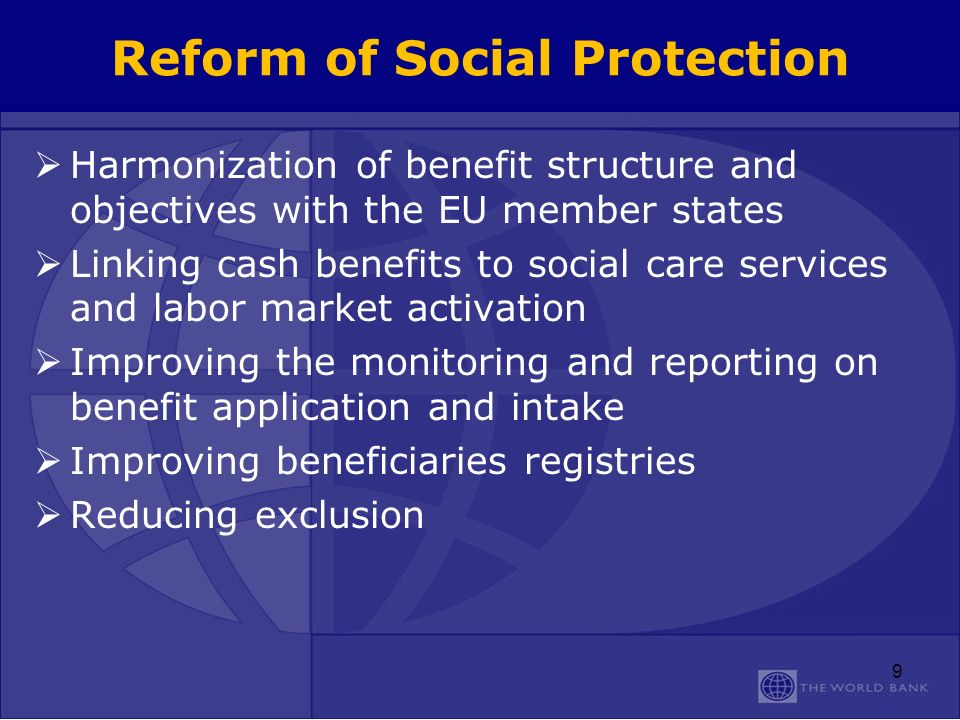 Reform of Social Protection Harmonization of benefit structure and objectives with the EU member states Linking cash benefits to social care services and labor market activation Improving the monitoring and reporting on benefit application and intake Improving beneficiaries registries Reducing exclusion 9
