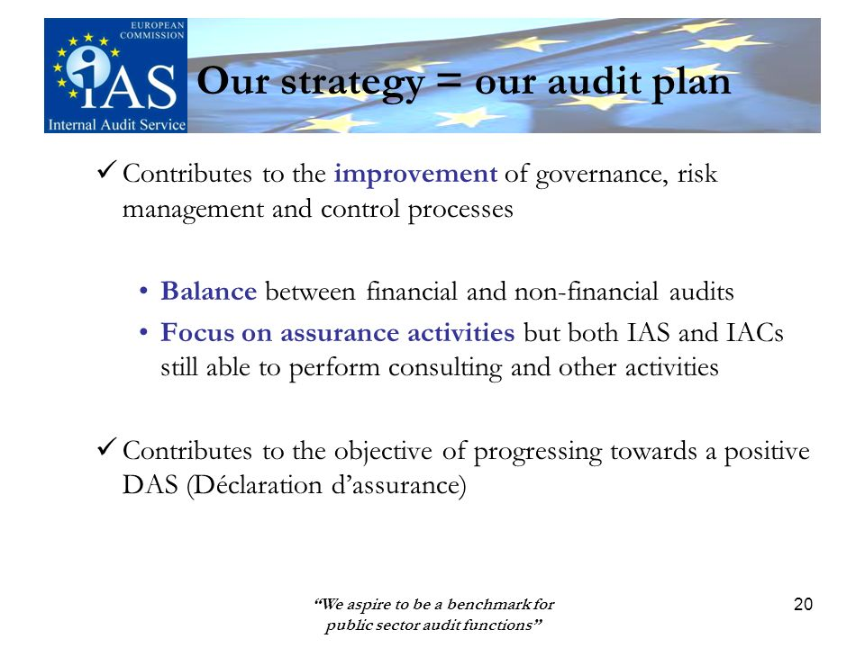 We aspire to be a benchmark for public sector audit functions 20 Our strategy = our audit plan Contributes to the improvement of governance, risk management and control processes Balance between financial and non-financial audits Focus on assurance activities but both IAS and IACs still able to perform consulting and other activities Contributes to the objective of progressing towards a positive DAS (Déclaration dassurance)