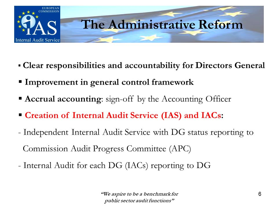 We aspire to be a benchmark for public sector audit functions 6 Clear responsibilities and accountability for Directors General Improvement in general control framework Accrual accounting: sign-off by the Accounting Officer Creation of Internal Audit Service (IAS) and IACs: - Independent Internal Audit Service with DG status reporting to Commission Audit Progress Committee (APC) - Internal Audit for each DG (IACs) reporting to DG The Administrative Reform