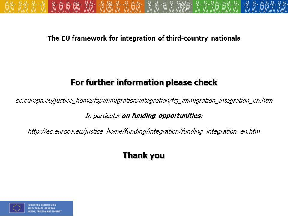 The EU framework for integration of third-country nationals For further information please check ec.europa.eu/justice_home/fsj/immigration/integration/fsj_immigration_integration_en.htm In particular on funding opportunities:   Thank you