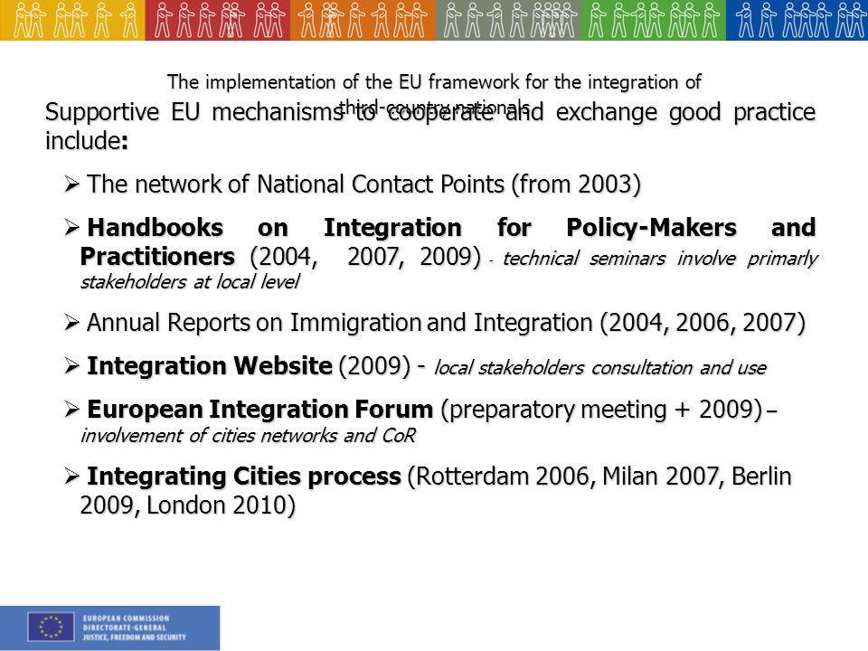 The implementation of the EU framework for the integration of third-country nationals Supportive EU mechanisms to cooperate and exchange good practice include: The network of National Contact Points (from 2003) The network of National Contact Points (from 2003) Handbooks on Integration for Policy-Makers and Practitioners (2004, 2007, 2009) - technical seminars involve primarly stakeholders at local level Handbooks on Integration for Policy-Makers and Practitioners (2004, 2007, 2009) - technical seminars involve primarly stakeholders at local level Annual Reports on Immigration and Integration (2004, 2006, 2007) Annual Reports on Immigration and Integration (2004, 2006, 2007) Integration Website (2009) - local stakeholders consultation and use Integration Website (2009) - local stakeholders consultation and use European Integration Forum (preparatory meeting ) – involvement of cities networks and CoR European Integration Forum (preparatory meeting ) – involvement of cities networks and CoR Integrating Cities process (Rotterdam 2006, Milan 2007, Berlin 2009, London 2010) Integrating Cities process (Rotterdam 2006, Milan 2007, Berlin 2009, London 2010)