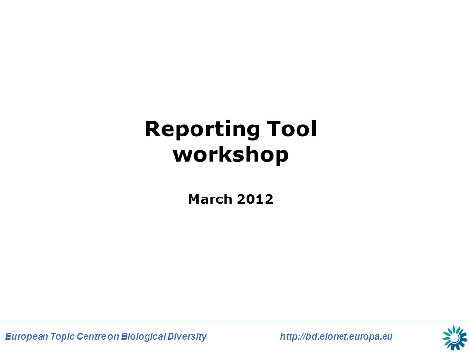 European Topic Centre on Biological Diversity   Reporting Tool workshop March 2012